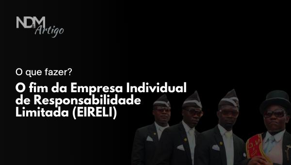 O fim da Empresa Individual de Responsabilidade Limitada – EIRELI – e o que fazer?