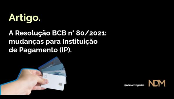 A Resolução BCB n° 80/2021: mudanças para Instituição de Pagamento (IP)