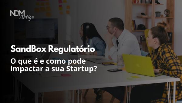 O que é Sandbox Regulatório e como pode impactar a sua Startup?