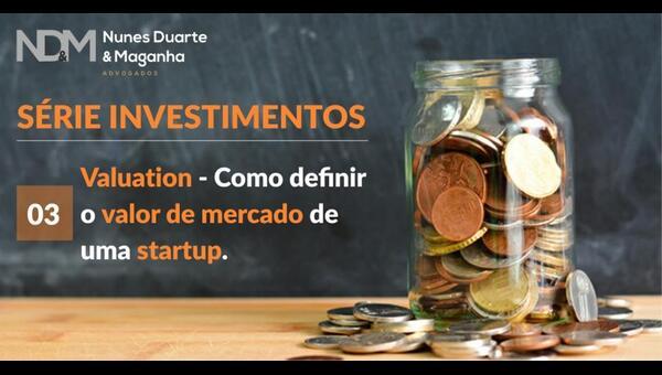Investimento em Startups.  3 – Valuation. Como definir o valor de mercado de uma startup.